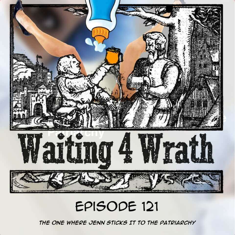Waiting 4 Wrath - Episode 121 - The One Where Jenn Sticks It To The Patriarchy