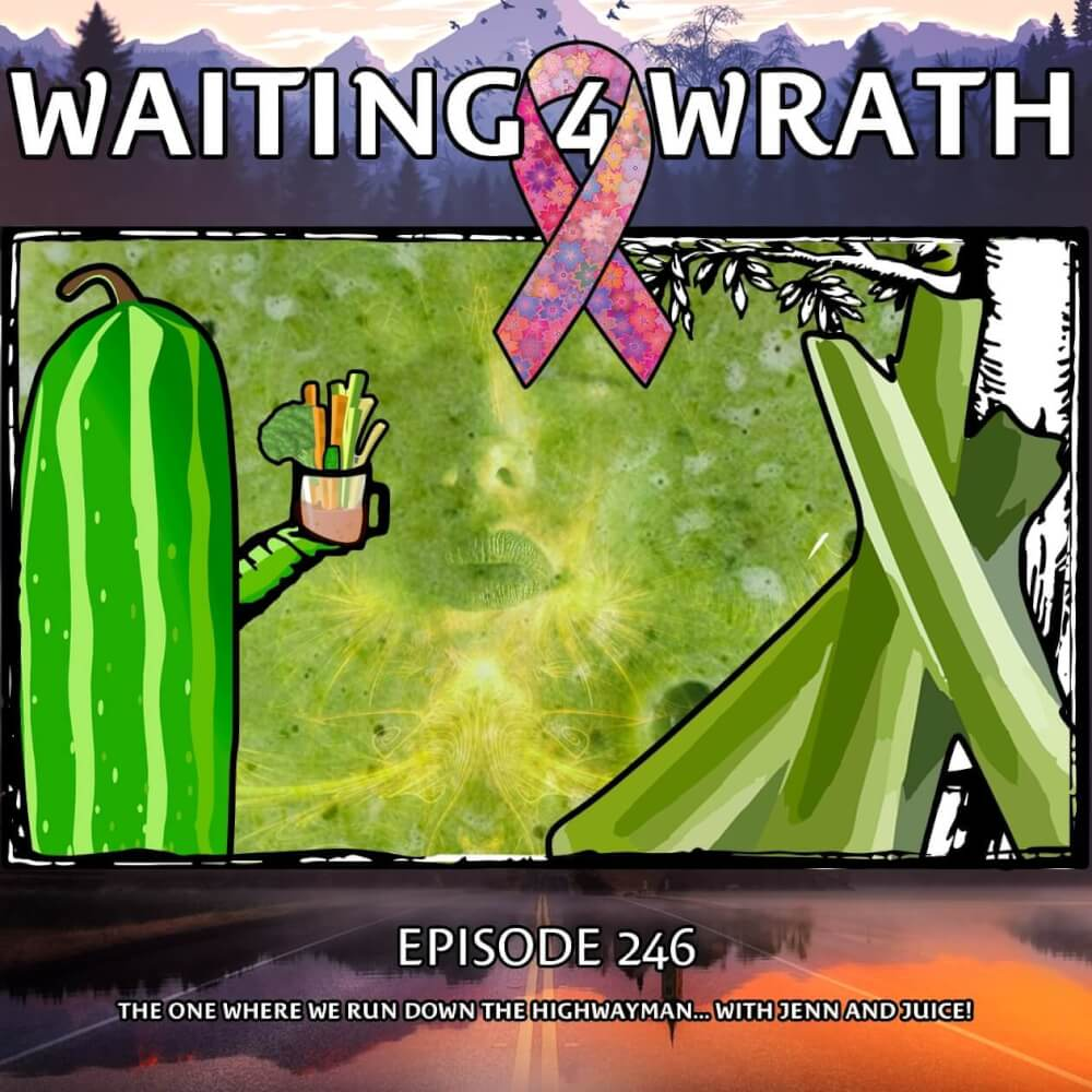 Waiting 4 Wrath – Episode 246 – The One Where We Run Down The Highwayman… with Jenn and Juice!