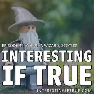 Episode 49: You're A Wizard, Scotus!